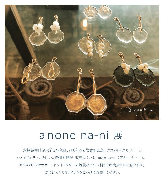 倉敷芸術科学大学を卒業後、2006年から故郷の広島にて ガラスのアクセサリーとシルクスクリーンを用いた雑貨を製作・販売している anone na-ni (アノネ ナーニ)。 ガラスのアクセサリー、ドライフラワーの雑貨などが林源十郎商店2Fに並びます。 夏にぴったりなアイテムを見つけにお越しください。